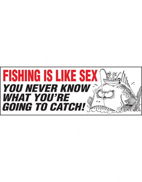 Fishing is like sex you never..